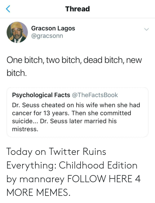 Bitch, Dank, and Dr. Seuss: Thread  Gracson Lagos  @gracsonn  One bitch, two bitch, dead bitch, new  bitch  Psychological Facts @TheFactsBook  Dr. Seuss cheated on his wife when she had  cancer for 13 years. Then she committed  suicide... Dr. Seuss later married his  mistress Today on Twitter Ruins Everything: Childhood Edition by mannarey FOLLOW HERE 4 MORE MEMES.