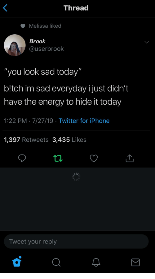"tch: Thread  Melissa liked  Brook  @userbrook  ""you look sad today""  b!tch im sad everyday ijust didn't  have the energy to hide it today  1:22 PM 7/27/19 Twitter for iPhone  1,397 Retweets 3,435 Likes  Tweet your reply  Σ"