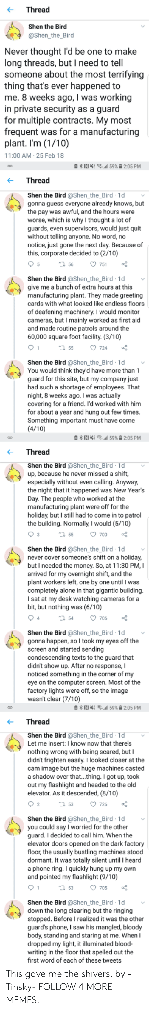 new years day: Thread  Shen the Bird  @Shen the_Bird  Never thought l'd be one to make  long threads, but I need to tell  someone about the most terrifying  thing that's ever happened to  me. 8 weeks ago, I was working  in private security as a guard  for multiple contracts. My most  frequent was for a manufacturing  plant. I'm (1/10)  11:00 AM 25 Feb 18  N 59% 2:05 PM  Thread  Shen the Bird @Shen_the_Bird 1d  gonna guess everyone already knows, but  the pay was awful, and the hours were  worse, which is why I thought a lot of  guards, even supervisors, would just quit  without telling anyone. No word, no  notice, just gone the next day. Because of  this, corporate decided to (2/10)  5  t 56  751  Shen the Bird @Shen_the_Bird 1d  give me a bunch of extra hours at this  manufacturing plant. They made greeting  cards with what looked like endless floors  of deafening machinery. I would monitor  cameras, but I mainly worked as first aid  and made routine patrols around the  60,000 square foot facility. (3/10)  1  724  t 55  Shen the Bird @Shen_the_Bird 1d  You would think they'd have more than 1  guard for this site, but my company just  had such a shortage of employees. That  night, 8 weeks ago, I was actually  covering for a friend. I'd worked with him  for about a year and hung out few times.  Something important must have come  (4/10)  59% 9 2:05 PM  Thread  Shen the Bird @Shen_the_Bird 1d  up, because he never missed a shift,  especially without even calling. Anyway,  the night that it happened was New Year's  Day. The people who worked at the  manufacturing plant were off for the  holiday, but I still had to come in to patrol  the building. Normally, I would (5/10)  3  t 55  700  Shen the Bird @Shen_the_Bird 1d  never cover someone's shift on a holiday,  but I needed the money. So, at 11:30 PM, I  arrived for my overnight shift, and the  plant workers left, one by one until I was  completely alone in that gigantic building.  I sat at my desk watching cameras for 