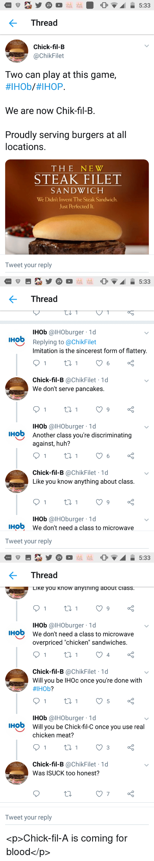"""IHOP: Thread  STEAK FILET  Chick-fil-B  @ChikFilet  Two can play at this game,  #IHOb/#IHOP.  We are now Chik-fil-B.  Proudly serving burgers at all  locations.  THE NEW  STEAK FILET  SANDWICH  We Didn't Invent The Steak Sandwich.  Just Perfected It  Tweet your reply   Thread  IHob @IHOburger 1d  IHob  Replying to @ChikFilet  Imitation is the sincerest form of flattery  Chick-fil-B @ChikFilet 1d  We don't serve pancakes.  STEAK FILET  IHob @IHOburger 1d  Another class you're discriminating  against, huh?  HO  Chick-fil-B @ChikFilet 1d  Like you know anything about class  STEAK FILET  IHob @IHOburger 1d  We don't need a class to microwave  IHO  Tweet your reply   Thread  LiKe you Know anytning about ciass  IHob @IHOburger 1d  We don't need a class to microwave  overpriced """"chicken"""" sandwiches.  IHO  4  Chick-fil-B @ChikFilet 1d  Will you be IHOc once you're done with  #IHOb?  STEAK FILET  IHob @IHOburger 1d  Will you be Chick-fil-C once you use real  chicken meat?  HO  Chick-fil-B @ChikFilet 1d  Was ISUCK too honest?  STEAK FILET  7  Tweet your reply <p>Chick-fil-A is coming for blood</p>"""