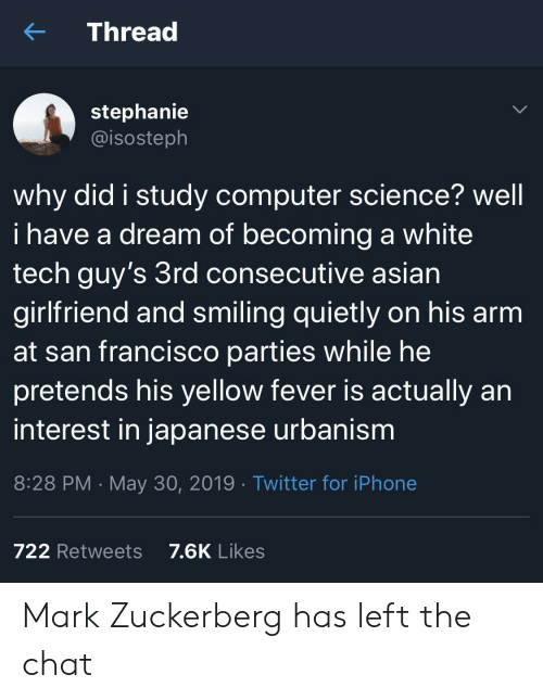 San Francisco: Thread  stephanie  @isosteph  why did i study computer science? well  i have a dream of becoming a white  tech guy's 3rd consecutive asian  girlfriend and smiling quietly on his arm  at san francisco parties while he  pretends his yellow fever is actually an  interest in japanese urbanism  8:28 PM May 30, 2019 Twitter for iPhone  7.6K Likes  722 Retweets Mark Zuckerberg has left the chat