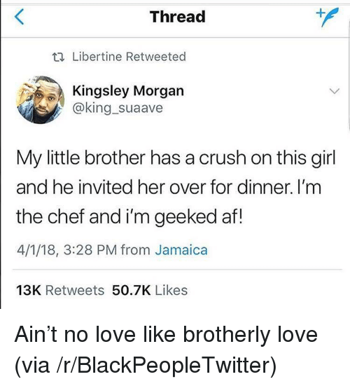 Geeked: Thread  t. Libertine Retweeted  Kingsley Morgan  @king_suaave  My little brother has a crush on this girl  and he invited her over for dinner. I'm  the chef and i'm geeked af!  4/1/18, 3:28 PM from Jamaica  13K Retweets 50.7K Likes <p>Ain&rsquo;t no love like brotherly love (via /r/BlackPeopleTwitter)</p>