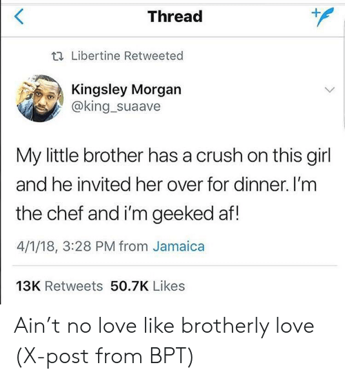 Geeked: Thread  t. Libertine Retweeted  Kingsley Morgan  @king_suaave  My little brother has a crush on this girl  and he invited her over for dinner. I'm  the chef and i'm geeked af!  4/1/18, 3:28 PM from Jamaica  13K Retweets 50.7K Likes Ain't no love like brotherly love (X-post from BPT)