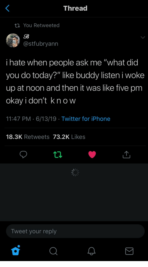 """I Hate When People: Thread  ta You Retweeted  B  @stfubryann  i hate when people ask me """"what did  you do today?"""" like buddy listeni woke  up at noon and then it was like five pm  okay i don't kn ow  11:47 PM 6/13/19 Twitter for iPhone  18.3K Retweets 73.2K Likes  Tweet your reply"""