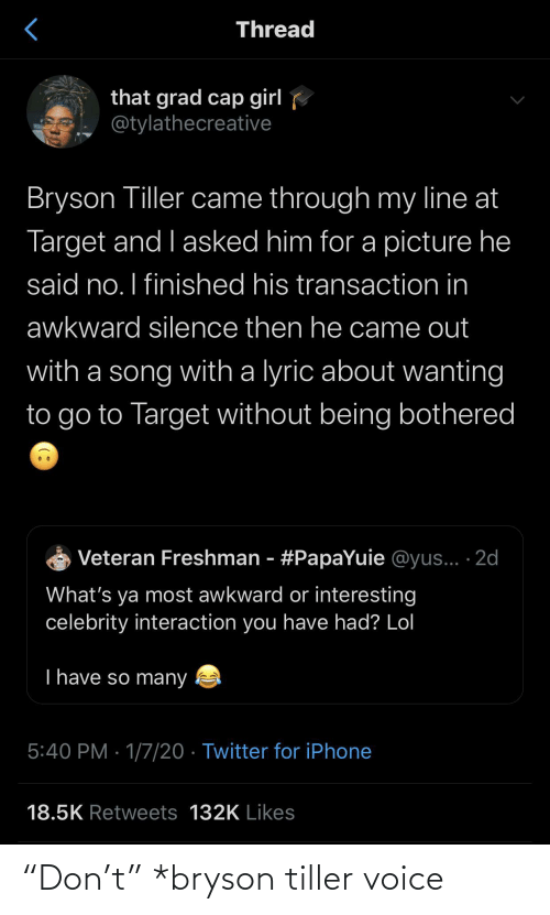 "Retweets: Thread  that grad cap girl  @tylathecreative  Bryson Tiller came through my line at  Target and I asked him for a picture he  said no. I finished his transaction in  awkward silence then he came out  with a song with a lyric about wanting  to go to Target without being bothered  Veteran Freshman - #PapaYuie @yus... ·2d  What's ya most awkward or interesting  celebrity interaction you have had? Lol  T have so many  5:40 PM · 1/7/20 · Twitter for iPhone  18.5K Retweets 132K Likes ""Don't"" *bryson tiller voice"