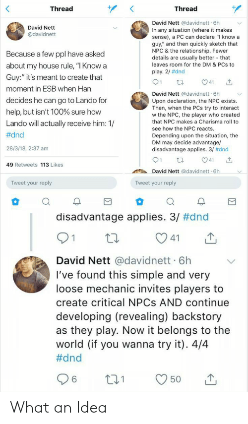 """My House, Help, and House: Thread  Thread  David Nett @davidnett 6h  David Nett  In any situation (where it makes  sense), a PC can declare """"I know a  guy,"""" and then quickly sketch that  NPC & the relationship. Fewer  details are usually better that  leaves room for the DM & PCs to  @davidnett  Because a few ppl have asked  about my house rule, """"I Knowa  play. 2/ #dnd  Guy:"""" it's meant to create that  41  moment in ESB when Han  David Nett @davidnett 6h  Upon declaration, the NPC exists.  Then, when the PCs try to interact  w the NPC, the player who created  decides he can go to Lando for  help, but isn't 100% sure how  that NPC makes a Charisma roll to  Lando will actually receive him: 1/  see how the NPC reacts.  #dnd  Depending upon the situation, the  DM may decide advantage/  disadvantage applies. 3/ #dnd  28/3/18, 2:37 am  21  41  49 Retweets 113 Likes  David Nett @davidnett 6h  Tweet your reply  Tweet your reply  disadvantage applies. 3/ #dnd  1  41  David Nett @davidnett 6h  I've found this simple and very  loose mechanic invites players to  create critical NPCS AND continue  developing (revealing) backstory  as they play. Now it belongs to the  world (if you wanna try it). 4/4  #dnd  221  50 What an Idea"""