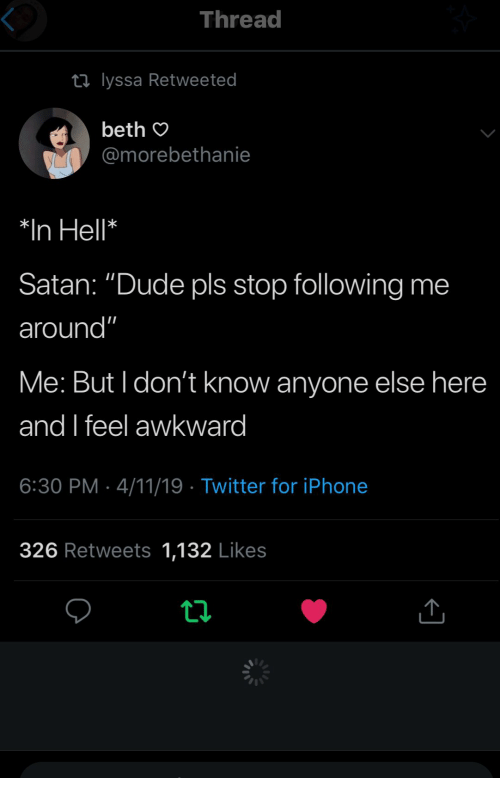 """Beth: Thread  ti lyssa Retweeted  beth O  @morebethanie  *In Hell*  Satan: """"Dude pls stop following me  around""""  Me: But I don't know anyone else here  and feel awkward  6:30 PM 4/11/19 Twitter for iPhonee  326 Retweets 1,132 Likes"""