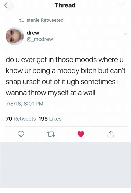 Know Ur: Thread  ti stenie Retweeted  drew  mcdrew  do u ever get in those moods where u  know ur being a moody bitch but can't  snap urself out of it ugh sometimes i  wanna throw myself at a wall  7/8/18, 8:01 PM  70 Retweets 195 Likes