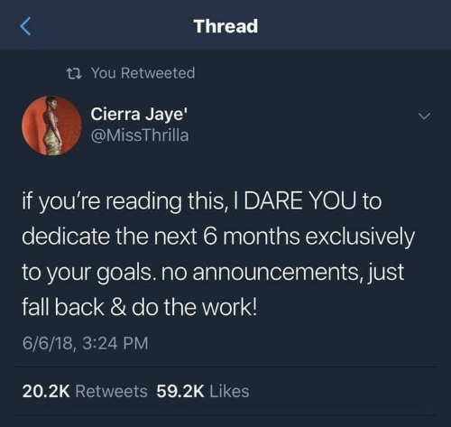 dedicate: Thread  ti You Retweeted  Cierra Jaye'  @MissThrilla  if you're reading this, I DARE YOU to  dedicate the next 6 months exclusively  to your goals.no announcements, just  fall back & do the work!  6/6/18, 3:24 PM  20.2K Retweets 59.2K Likes