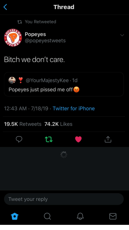 Bitch, Iphone, and Popeyes: Thread  ti You Retweeted  NPopeyes  ZLTIN@popeyestweets  Bitch we don't care.  @YourMajestyKee 1d  Popeyes just pissed me off  12:43 AM 7/18/19 Twitter for iPhone  19.5K Retweets 74.2K Likes  Tweet your reply