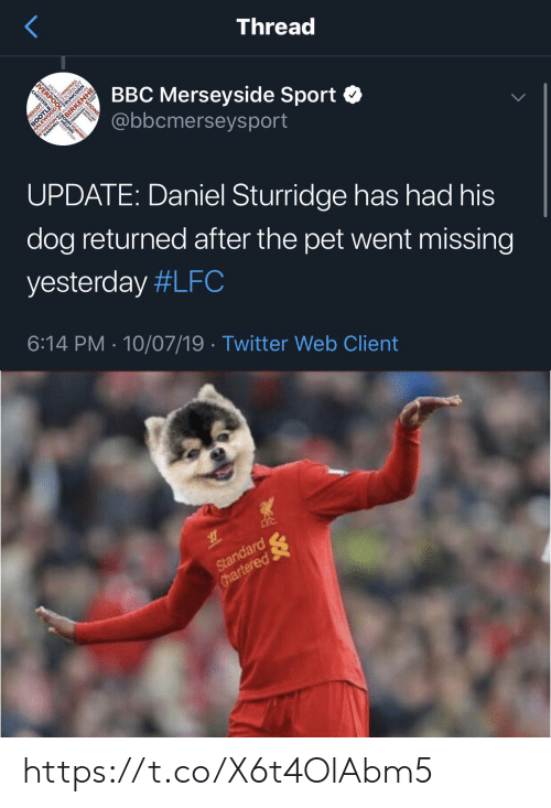 Memes, Twitter, and 🤖: Thread  VERE  BBC Merseyside Sport  @bbcmerseysport  RPO  MAGHOAY  sco  RESCOT  ORMAY  ETH ILL-  UPDATE: Daniel Sturridge has had his  dog returned after the pet went missing  yesterday #LFC  6:14 PM 10/07/19 Twitter Web Client  BOOTLE  WARRINGTON   Standard  Chartered https://t.co/X6t4OlAbm5