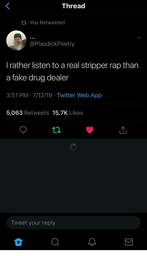 Drug Dealer, Fake, and Rap: Thread  You Retweeted  @PlasdickPoetry  Trather listen to a real stripper rap than  a fake drug dealer  3:51 PM 7/12/19 Twitter Web App  5,063 Retweets 15.7K Likes  Tweet your reply  Σ