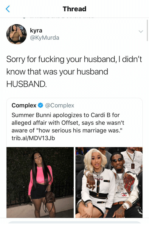 """Bunni: Thread  yra  @KyMurda  Sorry for fucking your husband, I didn't  know that was your husband  HUSBAND  Complex @Complex  Summer Bunni apologizes to Cardi B for  alleged affair With Offset, says she wasn't  aware of """"how serious his marriage was.""""  trib.al/MDV13Jb"""