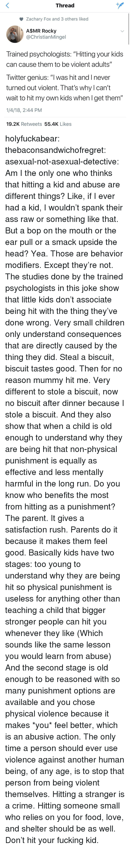 """Am I the Only One: Thread  Zachary Fox and 3 others liked  A$MR Rocky  @ChristianMingel  Trained psychologists: """"Hitting your kids  can cause them to be violent adults""""  Twitter genius: """"l was hit and I never  turned out violent. That's why l can't  wait to hit my own kids when l get them""""  1/4/18, 2:44 PM  19.2K Retweets 55.4K Likes holyfuckabear: thebaconsandwichofregret:  asexual-not-asexual-detective:  Am I the only one who thinks that hitting a kid and abuse are different things? Like, if I ever had a kid, I wouldn't spank their ass raw or something like that. But a bop on the mouth or the ear pull or a smack upside the head? Yea. Those are behavior modifiers.   Except they're not.  The studies done by the trained psychologists in this joke show that little kids don't associate being hit with the thing they've done wrong. Very small children only understand consequences that are directly caused by the thing they did. Steal a biscuit, biscuit tastes good. Then for no reason mummy hit me. Very different to stole a biscuit, now no biscuit after dinner because I stole a biscuit. And they also show that when a child is old enough to understand why they are being hit that non-physical punishment is equally as effective and less mentally harmful in the long run.  Do you know who benefits the most from hitting as a punishment? The parent. It gives a satisfaction rush. Parents do it because it makes them feel good.  Basically kids have two stages: too young to understand why they are being hit so physical punishment is useless for anything other than teaching a child that bigger stronger people can hit you whenever they like (Which sounds like the same lesson you would learn from abuse) And the second stage is old enough to be reasoned with so many punishment options are available and you chose physical violence because it makes *you* feel better, which is an abusive action.  The only time a person should ever use violence against another human being, of any age, is to """