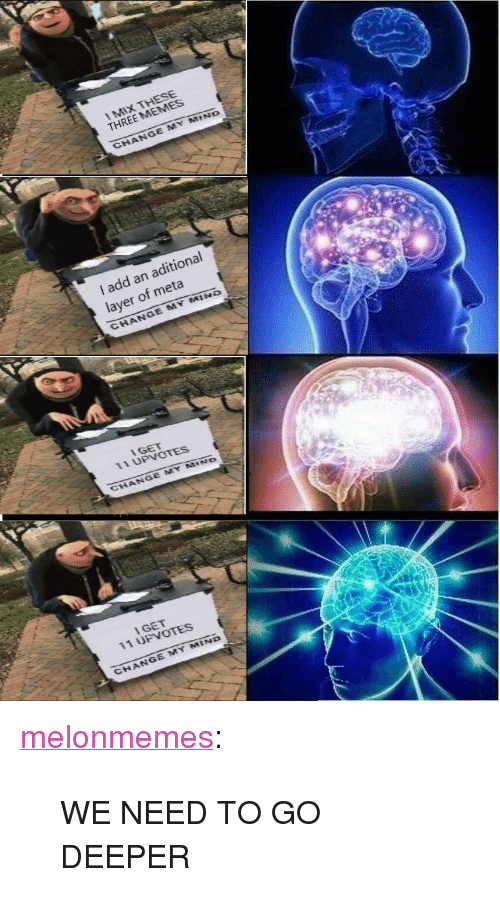 """Go Deeper: THREE MEMES  ND  I add an aditional  layer of meta  CHANGE MY MIN  IGET  11 UPvOTES  I GET  11 UPVOTES  CHANGE MY MIND <p><a href=""""https://melonmemes.tumblr.com/post/171821441240/we-need-to-go-deeper"""" class=""""tumblr_blog"""">melonmemes</a>:</p>  <blockquote><p>WE NEED TO GO DEEPER</p></blockquote>"""