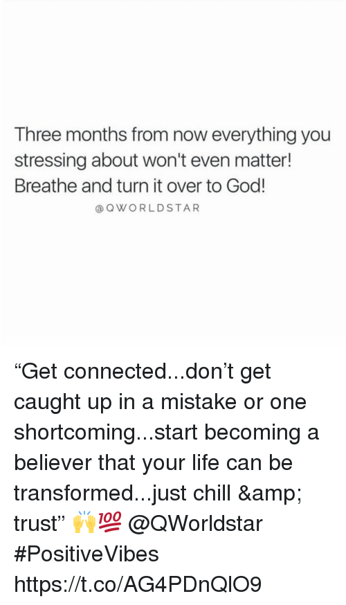 """Chill, God, and Life: Three months from now everything you  stressing about won't even matter!  Breathe and turn it over to God!  a QWORLDSTAR """"Get connected...don't get caught up in a mistake or one shortcoming...start becoming a believer that your life can be transformed...just chill & trust"""" 🙌💯 @QWorldstar #PositiveVibes https://t.co/AG4PDnQlO9"""