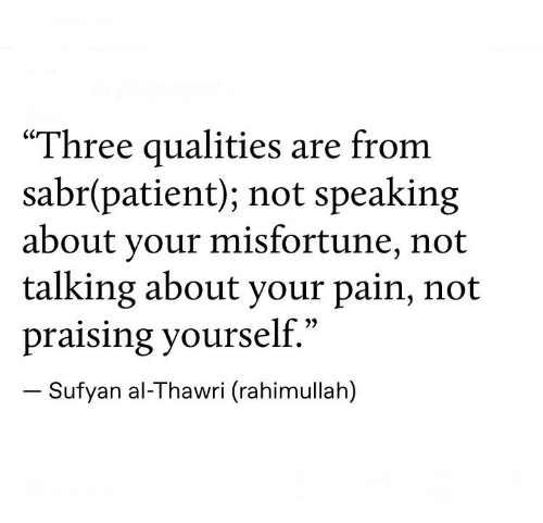 "Patient, Pain, and Three: ""Three qualities are from  sabr(patient); not speaking  about your misfortune, not  talking about your pain, not  praising yourself.""  Sufyan al-Thawri (rahimullah)"