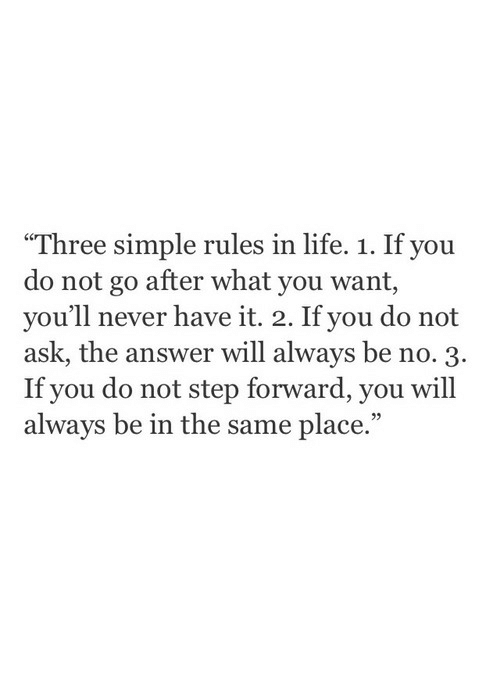 "Life, Never, and Simple: ""Three simple rules in life. 1. If you  do not go after what you want,  you'll never have it. 2. If you do not  ask, the answer will always be no. 3.  If you do not step forward, you will  always be in the same place.""  95"