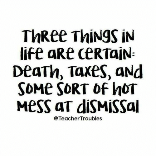 Life, Taxes, and Death: ThRee ThiNgS iN  life aRe CERTAIN  DeaTh, Taxes, aNd  SOME SORT of hOT  MesS aT diSMISSal  @TeacherTroubles