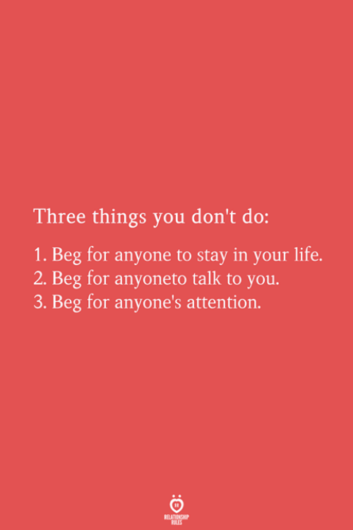 Life, Three, and You: Three things you don't do:  1. Beg for anyone to stay in your life.  2. Beg for anyoneto talk to you.  3. Beg for anyone's attention.