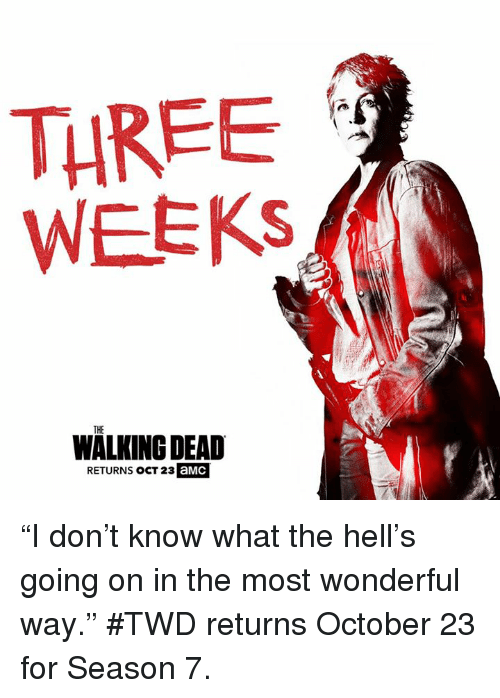 "Walking Dead Returns: THREE  WEEKS  THE  WALKING DEAD  RETURNS OCT 23  aMC ""I don't know what the hell's going on in the most wonderful way.""   #TWD returns October 23 for Season 7."