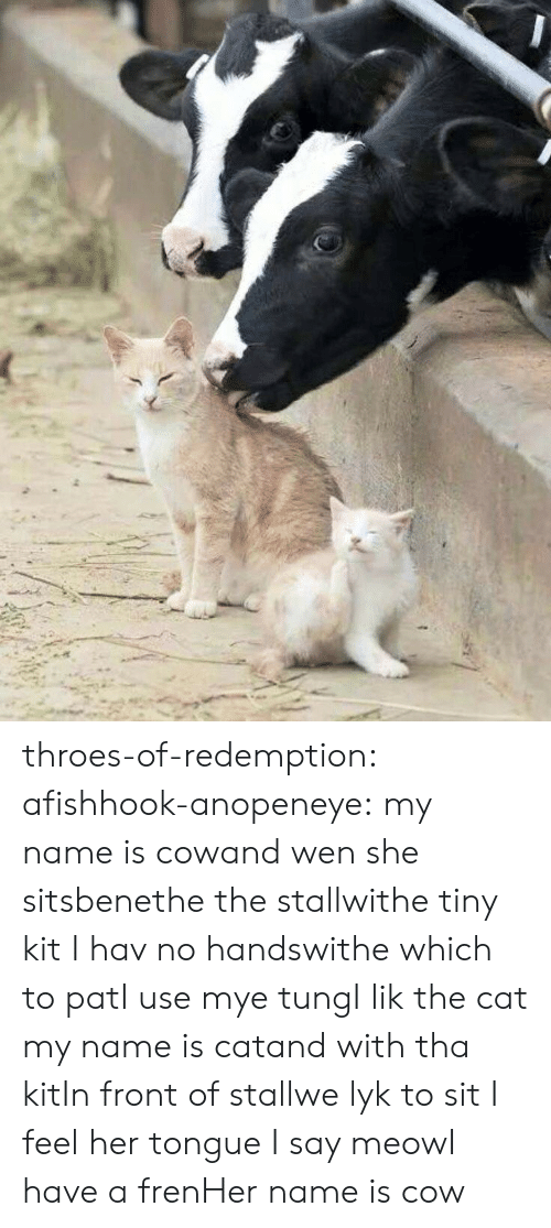 I Lik The: throes-of-redemption: afishhook-anopeneye:  my name is cowand wen she sitsbenethe the stallwithe tiny kit I hav no handswithe which to patI use mye tungI lik the cat   my name is catand with tha kitIn front of stallwe lyk to sit I feel her tongue I say meowI have a frenHer name is cow