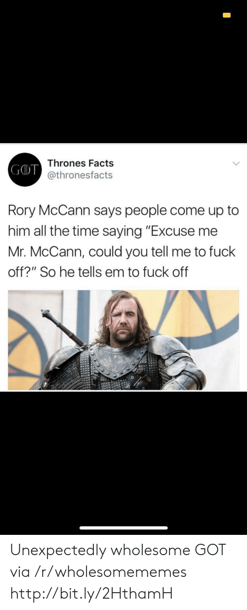 """You Tell Me: Thrones Facts  GD@thronesfacts  Rory McCann says people come up to  him all the time saying """"Excuse me  Mr. McCann, could you tell me to fuck  off?"""" So he tells em to fuck off Unexpectedly wholesome GOT via /r/wholesomememes http://bit.ly/2HthamH"""