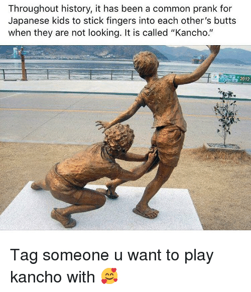 """Dank, Prank, and Common: Throughout history, it has been a common prank for  Japanese kids to stick fingers into each other's butts  when they are not looking. It is called """"Kancho.""""  2012 Tag someone u want to play kancho with 🥰"""