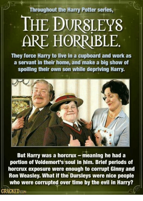 horcrux: Throughout the Harry Potter series,  THE DURSLEYS  ARE HORRIBLE  They force Harry to live in a cupboard and work as  a servant in their home, and make a big show of  spoiling their own son while depriving Harry  But Harry was a horcrux-meaning he had a  portion of Voldemort's soul in him. Brief periods of  horcrux exposure were enough to corrupt Ginny and  Ron Weasley. What if the Dursleys were nice people  who were corrupted over time by the evil in Harry?  GRACKEDcoN