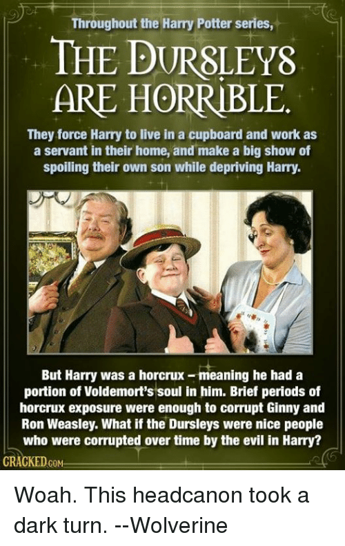 horcrux: Throughout the Harry Potter series,  THE P  ARE HORRIBLE  They force Harry to live in a cupboard and work as  a servant in their home, and make a big show of  spoiling their own son while depriving Harry.  But Harry was a eaning he had a  portion of Voldemort's soul in him. Brief periods of  horcrux exposure were enough to corrupt Ginny and  Ron Weasley. What if the Dursleys were nice people  who were corrupted over time by the evil in Harry?  CKED  GOM Woah. This headcanon took a dark turn.  --Wolverine