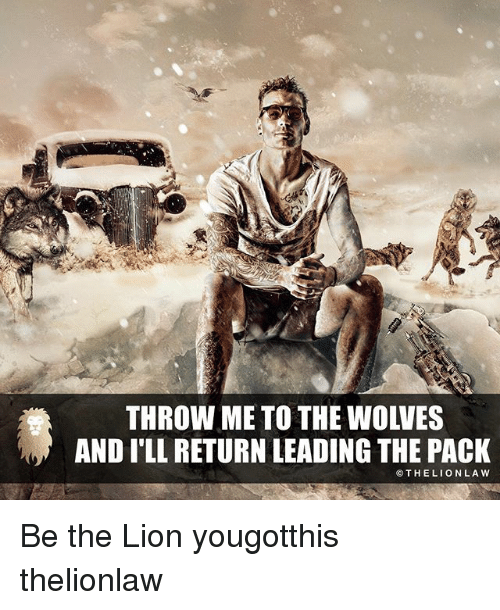 Memes, Lion, and Wolves: THROW METO THE WOLVES  AND ILL RETURN LEADING THE PACK  THE LION LAW Be the Lion yougotthis thelionlaw