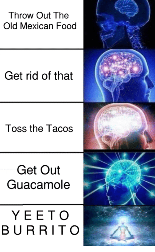Food, Guacamole, and Mexican Food: Throw Out The  Old Mexican Food  Get rid of that  Toss the Tacos  Get Out  Guacamole  YEET O  BURRITO