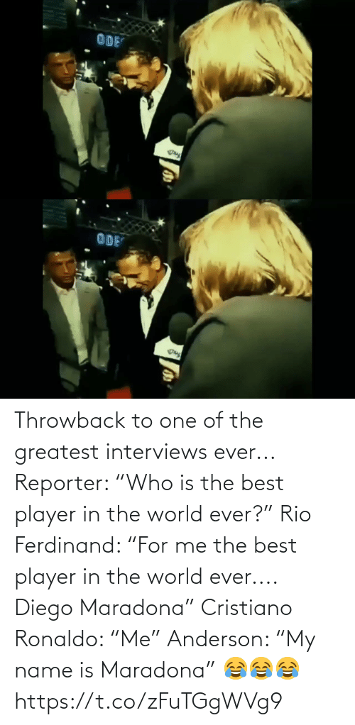 "diego: Throwback to one of the greatest interviews ever...  Reporter: ""Who is the best player in the world ever?""  Rio Ferdinand: ""For me the best player in the world ever.... Diego Maradona""  Cristiano Ronaldo: ""Me""  Anderson: ""My name is Maradona"" 😂😂😂 https://t.co/zFuTGgWVg9"