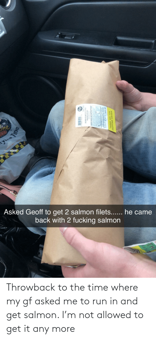 Me To: Throwback to the time where my gf asked me to run in and get salmon. I'm not allowed to get it any more