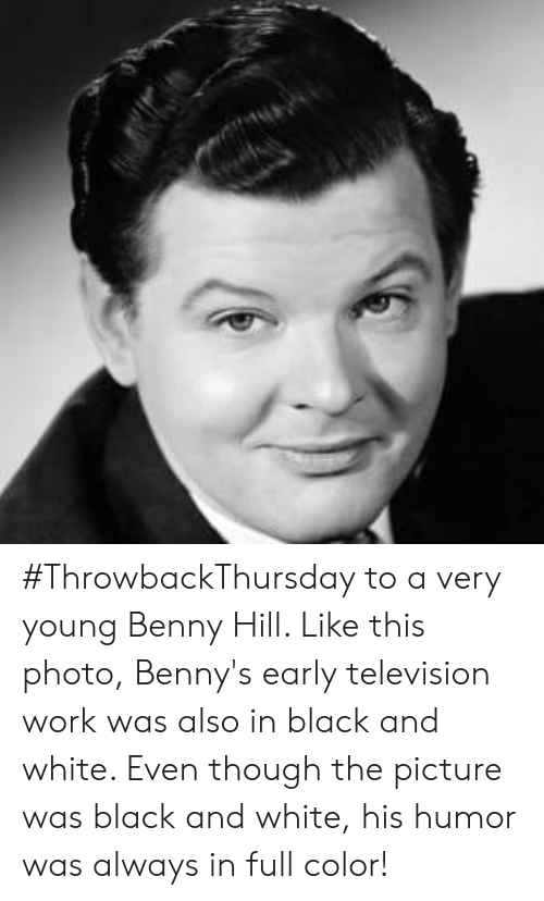 Memes, Work, and Black: #ThrowbackThursday to a very young Benny Hill. Like this photo, Benny's early television work was also in black and white. Even though the picture was black and white, his humor was always in full color!