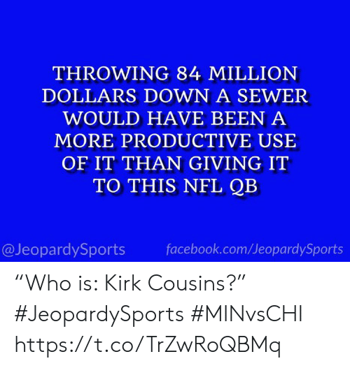 """cousins: THROWING 84 MILLION  DOLLARS DOWN A SEWER  WOULD HAVE BEEN A  MORE PRODUCTIVE USE  OF IT THAN GIVING IT  TO THIS NFL QB  @JeopardySports  facebook.com/JeopardySports """"Who is: Kirk Cousins?"""" #JeopardySports #MINvsCHI https://t.co/TrZwRoQBMq"""