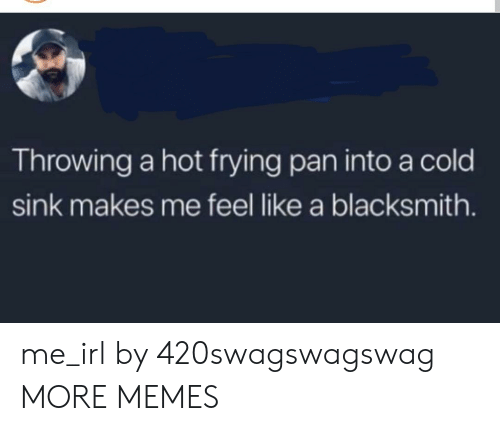 Dank, Memes, and Target: Throwing a hot frying pan into a cold  sink makes me feel like a blacksmith. me_irl by 420swagswagswag MORE MEMES