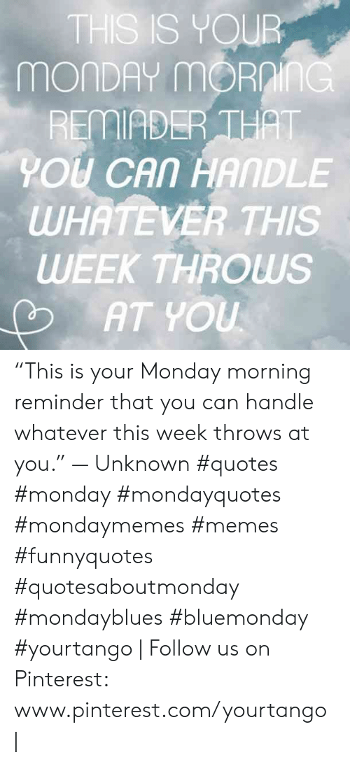"Memes, Pinterest, and pinterest.com: THS IS YOUR  MONDAY mORnInG  REMIADER THAT  YOU CAN HANDLE  WHATEVER THIS  WEEK THROWS  AT YOU ""This is your Monday morning reminder that you can handle whatever this week throws at you."" — Unknown #quotes #monday #mondayquotes #mondaymemes #memes #funnyquotes #quotesaboutmonday #mondayblues #bluemonday #yourtango 