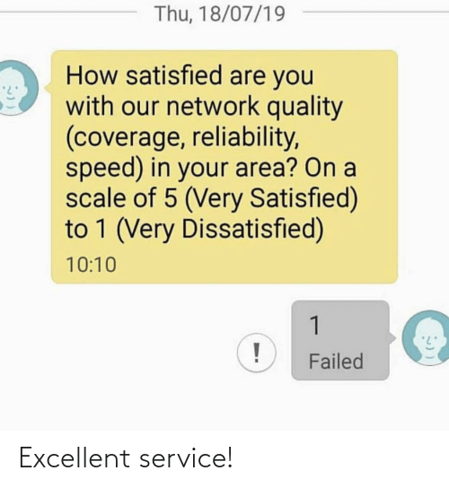 speed: Thu, 18/07/19  How satisfied are you  with our network quality  (coverage, reliability,  speed) in your area? On a  scale of 5 (Very Satisfied)  to 1 (Very Dissatisfied)  10:10  1  Failed Excellent service!