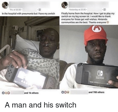 well wishes: Thu at 0338  Yesterday at 22:35  Finally home from the hospital. NowI get to play my  switch on my big screen lol. I would like to thank  everyone for those get well wishes. Nintendo  communities are the best. Thanks everyone  In the hospital with pneumonia but I have my switch  GD  SWITCH  and 1k others  and 780 others A man and his switch