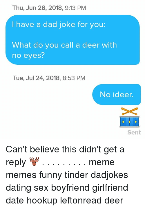 Funny Tinder: Thu, Jun 28, 2018, 9:13 PM  I have a dad joke for you:  What do you call a deer with  no eyes?  Tue, Jul 24, 2018, 8:53 PM  No ideer.  Sent Can't believe this didn't get a reply 🦌 . . . . . . . . . meme memes funny tinder dadjokes dating sex boyfriend girlfriend date hookup leftonread deer