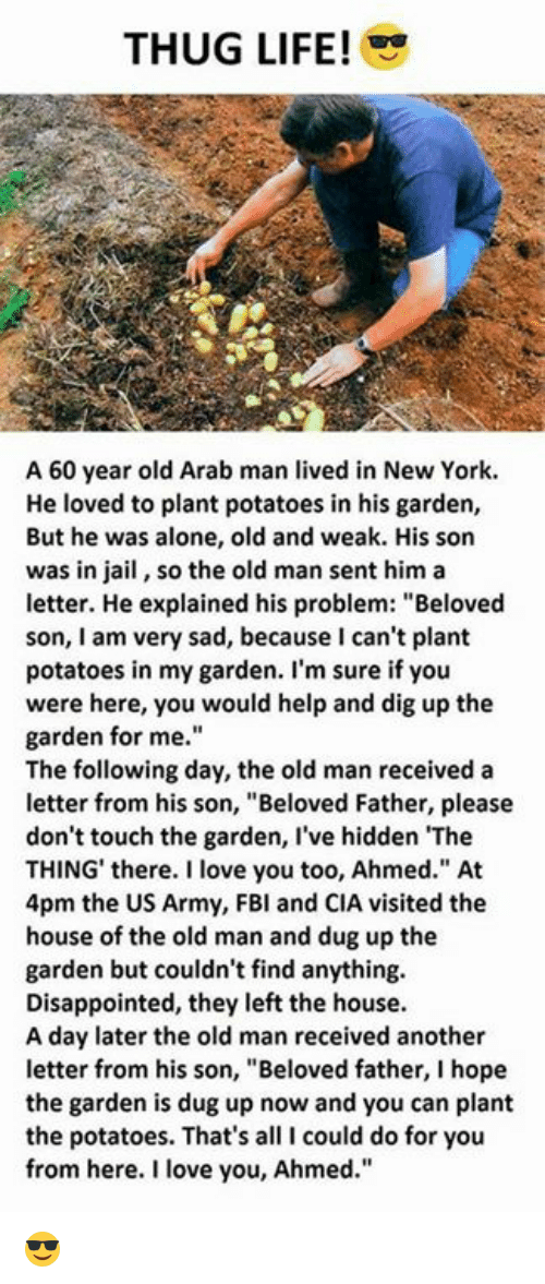 """Being Alone, Disappointed, and Jail: THUG LIFE!  A 60 year old Arab man lived in New York.  He loved to plant potatoes in his garden,  But he was alone, old and weak. His son  was in jail, so the old man sent him a  letter. He explained his problem: """"Beloved  son, I am very sad, because I can't plant  potatoes in my garden. I'm sure if you  were here, you would help and dig up the  garden for me.  The following day, the old man received a  letter from his son, """"Beloved Father, please  don't touch the garden, I've hidden The  THING' there. I love you too, Ahmed."""" At  4pm the US Army, FBl and CIA visited the  house of the old man and dug up the  garden but couldn't find anything.  Disappointed, they left the house  A day later the old man received another  letter from his son, """"Beloved father, I hope  the garden is dug up now and you can plant  the potatoes. That's all I could do for you  from here. I love you, Ahmed."""" 😎"""