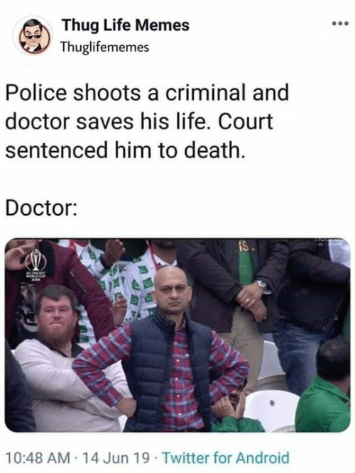 Android, Doctor, and Life: Thug Life Memes  Thuglifememes  Police shoots a criminal and  doctor saves his life. Court  sentenced him to death  Doctor:  IS  10:48 AM 14 Jun 19 Twitter for Android