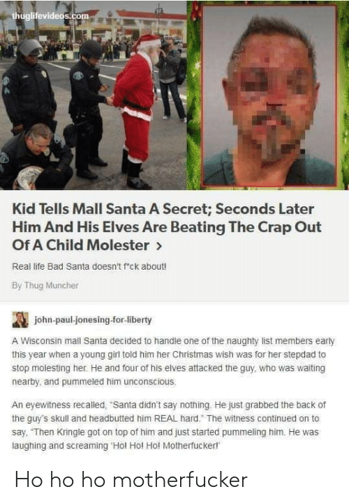 "Skull: thuglifevideos.com  Kid Tells Mall Santa A Secret; Seconds Later  Him And His Elves Are Beating The Crap Out  Of A Child Molester>  Real life Bad Santa doesn't f'ck about!  By Thug Muncher  john-paul-jonesing-for-liberty  A Wisconsin mall Santa decided to handle one of the naughty list members early  this year when a young girl told him her Christmas wish was for her stepdad to  stop molesting her. He and four of his elves attacked the guy, who was waiting  nearby, and pummeled him unconscious.  An eyewitness recalled, ""Santa didn't say nothing He just grabbed the back of  the guy's skull and headbutted him REAL hard."" The witness continued on to  say, ""Then Kringle got on top of him and just started pummeling him. He was  laughing and screaming 'Hol Hol Hol Motherfuckerl Ho ho ho motherfucker"