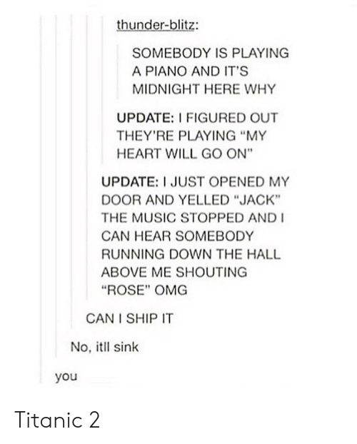 "Music, Omg, and Titanic: thunder-blitz:  SOMEBODY IS PLAYING  A PIANO AND IT'S  MIDNIGHT HERE WHY  UPDATE: I FIGURED OUT  THEY'RE PLAYING ""MY  HEART WILL GO ON""  UPDATE: I JUST OPENED MY  DOOR AND YELLED ""JACK""  THE MUSIC STOPPED AND  CAN HEAR SOMEBODY  RUNNING DOWN THE HALL  ABOVE ME SHOUTING  ""ROSE"" OMG  CAN I SHIP IT  No, itll sink  you Titanic 2"