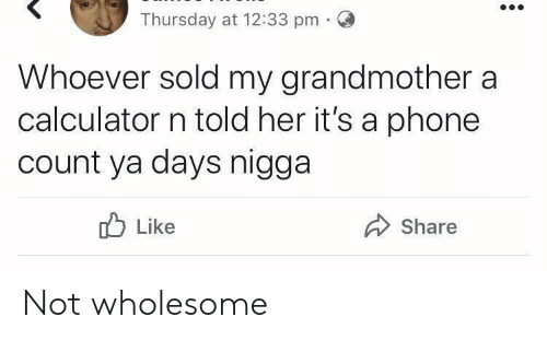 Phone, Calculator, and Wholesome: Thursday at 12:33 pm.O  Whoever sold my grandmother a  calculator n told her it's a phone  count ya days nigga  Like  Share Not wholesome