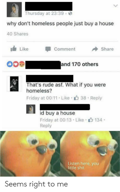 asf: Thursday at 23:39  why don't homeless people just buy a house  40 Shares  Like  Comment  Share  and 170 others  That's rude asf. What if you were  homeless?  Friday at 00:11. Like 38  Reply  id buy a house  Friday at 00:13 Like 134  Reply  Listen here, you  little shit Seems right to me