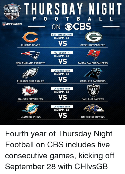 Baltimore Ravens, Carolina Panthers, and Chicago: THURSDAY NIGHT  TEOOTBAL  F O O B A L L  ON OCBS  SEPTEMBER 28TH  8:25PM, ET  VS  CHICAGO BEARS  GREEN BAY PACKERS  OCTOBER 5TH  8:25PM, ET  NEWENGLAND PATRIOTS  VS  TAMPA BAY BUCCANEERS  OCTOBER 12TH  8:25PM, ET  PHILADELPHIA EAGLES  VS  CAROLINA PANTHERS  RAIDERS  OCTOBER 19TH  8:25PM, ET  VS  KANSAS CITY CHIEFS  OAKLAND RAIDERS  OCTOBER 26TH  8:25PM, ET  VS  MIAMI DOLPHINS  BALTIMORE RAVENS Fourth year of Thursday Night Football on CBS includes five consecutive games, kicking off September 28 with CHIvsGB