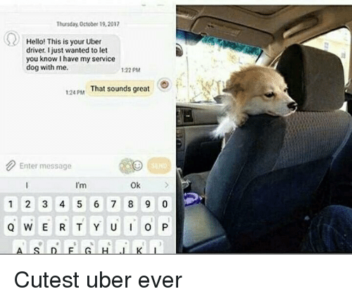 5 6 7 8: Thursday October 19,2017  Hello! This is your Uber  driver. Ijust wanted to let  you know I have my service  dog with me.  122 PM  124PAM  That sounds great  Enter message  I'm  Ok  1 2 3 4 5 6 7 8 9 0 Cutest uber ever