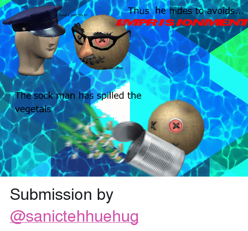 "Vegetals: Thus he hides to avoids  The sock man has spilled the  vegetals <p>Submission by <a class=""tumblelog"" href=""https://tmblr.co/m4z5trzSrGj6YX318acqZlA"">@sanictehhuehug</a></p>"